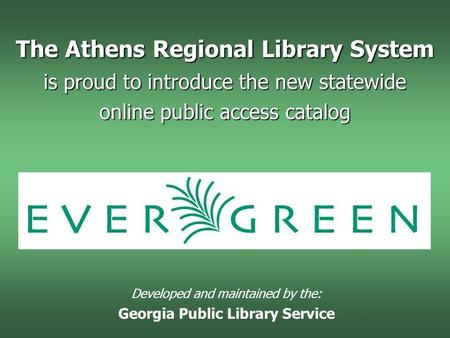 The Athens Regional Library System is proud to introduce the new statewide online public access catalog Developed and maintained by the: Georgia Public.