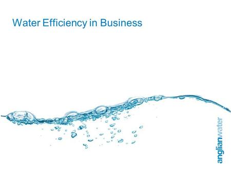 Water Efficiency in Business. 2 Anglian Water 3 Anglian Water currently supply the same amount of water as we did in 1989 Managed demand: Metering /
