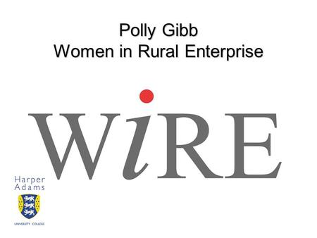 Polly Gibb Women in Rural Enterprise. Introduction In this presentation, I will introduce Women in Rural Enterprise, discuss the role of female entrepreneurs.
