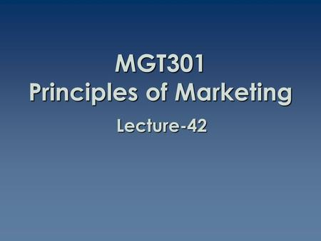 MGT301 Principles of Marketing Lecture-42. Summary of Lecture-41.