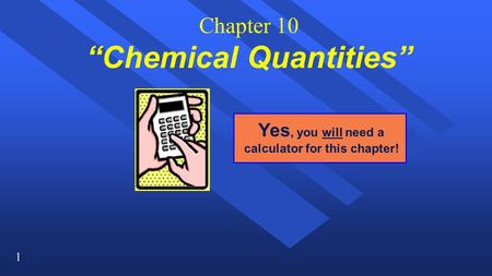 "1 Chapter 10 ""Chemical Quantities"" Yes, you will need a calculator for this chapter!"