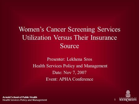 Arnold School of Public Health Health Services Policy and Management 1 Women's Cancer Screening Services Utilization Versus Their Insurance Source Presenter:
