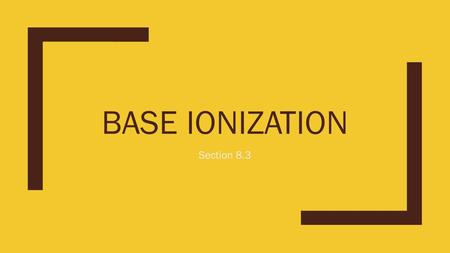 BASE IONIZATION Section 8.3. Base-Ionization Constant - K b ■The following equation represents a weak base, B, dissolving in water: ■B (aq) + H 2 O (l)