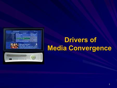 Drivers of Media Convergence Drivers of Media Convergence 1.