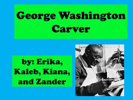 George Washington Carver by: Erika, Kaleb, Kiana, and Zander.
