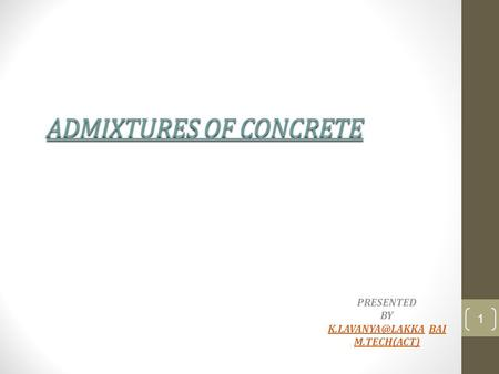 ADMIXTURES OF CONCRETE PRESENTED BY BAIBAI M.TECH(ACT) 1.