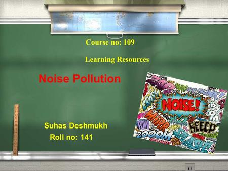 Course no: 109 Learning Resources Suhas Deshmukh Roll no: 141 Noise Pollution.