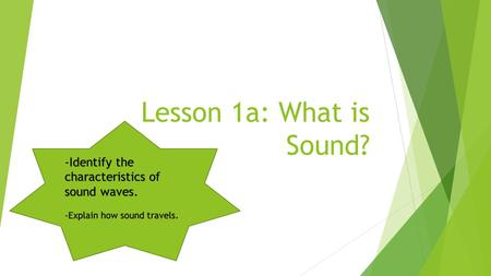 Lesson 1a: What is Sound? -Identify the characteristics of sound waves. -Explain how sound travels.