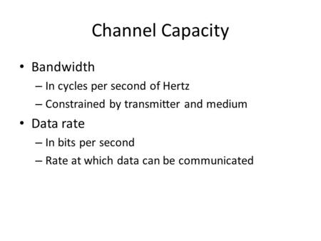 Channel Capacity Bandwidth – In cycles per second of Hertz – Constrained by transmitter and medium Data rate – In bits per second – Rate at which data.