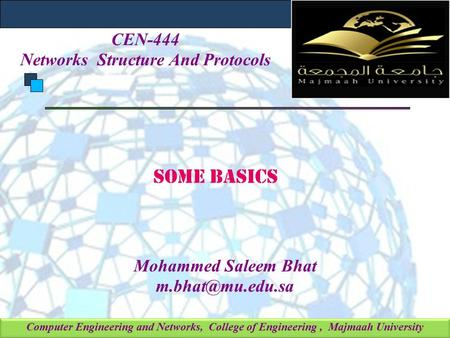 Computer Engineering and Networks, College of Engineering, Majmaah University Some Basics Mohammed Saleem Bhat CEN-444 Networks Structure.