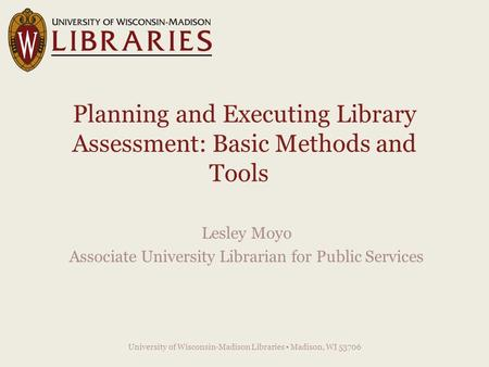 Planning and Executing Library Assessment: Basic Methods and Tools Lesley Moyo Associate University Librarian for Public Services University of Wisconsin-Madison.