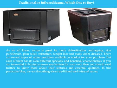 Traditional or Infrared Sauna, Which One to Buy? As we all know, sauna is great for body detoxification, anti-ageing, skin purification, pain relief, relaxation,
