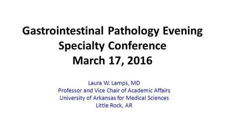 Gastrointestinal Pathology Evening Specialty Conference March 17, 2016 Laura W. Lamps, MD Professor and Vice Chair of Academic Affairs University of Arkansas.