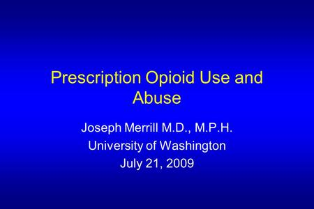 Prescription Opioid Use and Abuse Joseph Merrill M.D., M.P.H. University of Washington July 21, 2009.