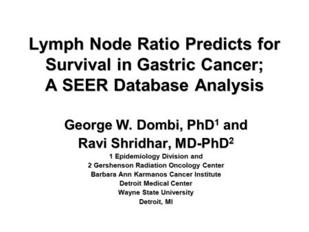 Lymph Node Ratio Predicts for Survival in Gastric Cancer; A SEER Database Analysis George W. Dombi, PhD 1 and Ravi Shridhar, MD-PhD 2 1 Epidemiology Division.