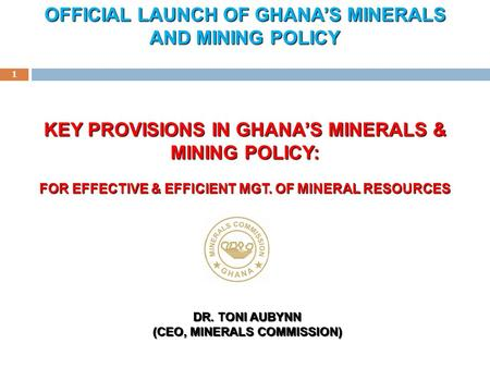 1 DR. TONI AUBYNN (CEO, MINERALS COMMISSION) KEY PROVISIONS IN GHANA'S MINERALS & MINING POLICY: FOR EFFECTIVE & EFFICIENT MGT. OF MINERAL RESOURCES OFFICIAL.
