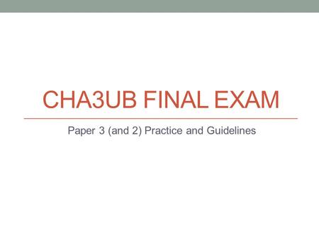 CHA3UB FINAL EXAM Paper 3 (and 2) Practice and Guidelines.