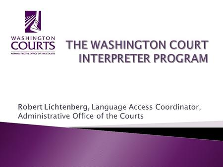 Robert Lichtenberg, Language Access Coordinator, Administrative Office of the Courts.