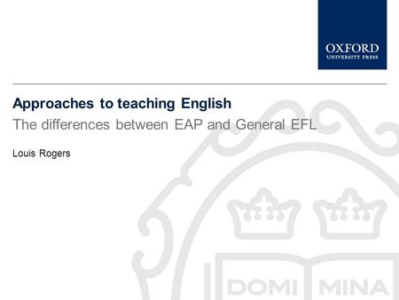 Approaches to teaching English The differences between EAP and General EFL Louis Rogers.