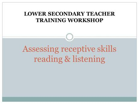 Assessing receptive skills reading & listening LOWER SECONDARY TEACHER TRAINING WORKSHOP.