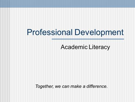 Professional Development Academic Literacy Together, we can make a difference.