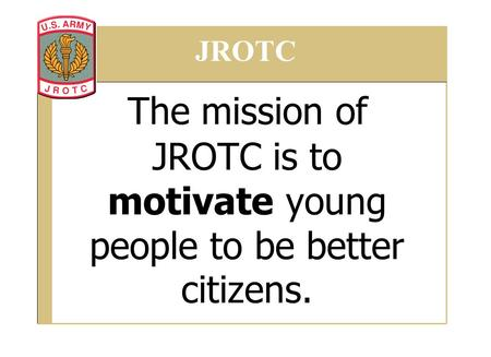 The mission of JROTC is to motivate young people to be better citizens. JROTC.
