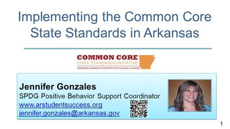 Implementing the Common Core State Standards in Arkansas Jennifer Gonzales SPDG Positive Behavior Support Coordinator
