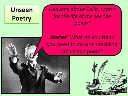 Heavens above Celia, I can't for the life of me see the poem! Starter: What do you think you need to do when tackling an unseen poem? Unseen Poetry.