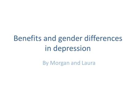 Benefits and gender differences in depression By Morgan and Laura.