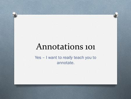 Annotations 101 Yes – I want to really teach you to annotate.