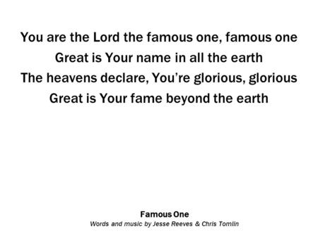 Famous One Words and music by Jesse Reeves & Chris Tomlin You are the Lord the famous one, famous one Great is Your name in all the earth The heavens declare,