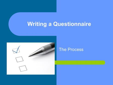 Writing a Questionnaire The Process. Before you start Be very clear about purpose of collecting the information. (Establish clear cut objectives). Write.
