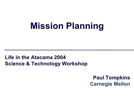 Mission Planning Life in the Atacama 2004 Science & Technology Workshop Paul Tompkins Carnegie Mellon.