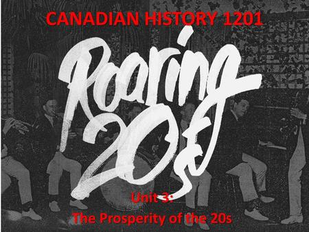CANADIAN HISTORY 1201 Unit 3: The Prosperity of the 20s.