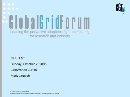 © 2005 Global Grid Forum The information contained herein is subject to change without notice Leading the pervasive adoption of grid computing for research.