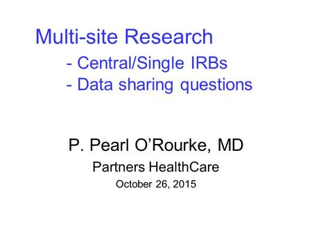 Multi-site Research - Central/Single IRBs - Data sharing questions P. Pearl O'Rourke, MD Partners HealthCare October 26, 2015.