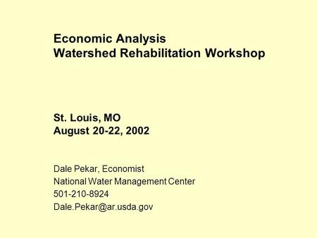 Economic Analysis Watershed Rehabilitation Workshop St. Louis, MO August 20-22, 2002 Dale Pekar, Economist National Water Management Center 501-210-8924.