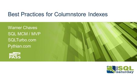 Best Practices for Columnstore Indexes Warner Chaves SQL MCM / MVP SQLTurbo.com Pythian.com.