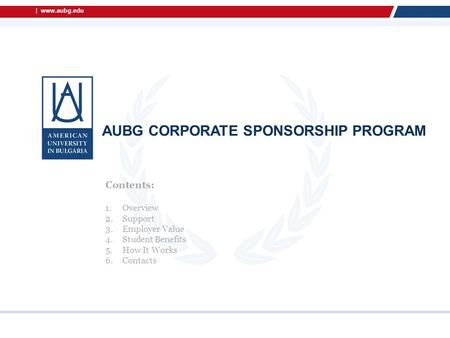 | www.aubg.edu AUBG CORPORATE SPONSORSHIP PROGRAM Contents: 1.Overview 2.Support 3.Employer Value 4.Student Benefits 5.How It Works 6.Contacts.