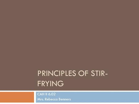 PRINCIPLES OF STIR- FRYING CAH II 6.02 Mrs. Rebecca Benners.