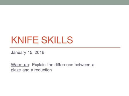 KNIFE SKILLS January 15, 2016 Warm-up: Explain the difference between a glaze and a reduction.
