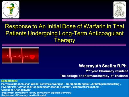 Response to An Initial Dose of Warfarin in Thai Patients Undergoing Long-Term Anticoagulant Therapy Weerayuth Saelim R.Ph. 2 nd year Pharmacy resident.