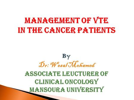Management of VTE in The Cancer Patients By Dr: Wesal Mohamed Associate Leucturer of Clinical Oncology Mansoura University.