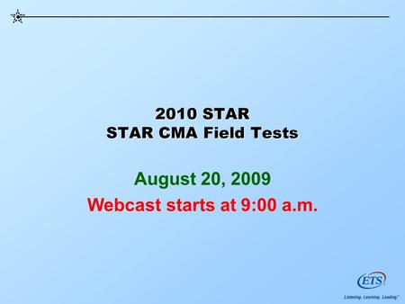 2010 STAR STAR CMA Field Tests August 20, 2009 Webcast starts at 9:00 a.m.
