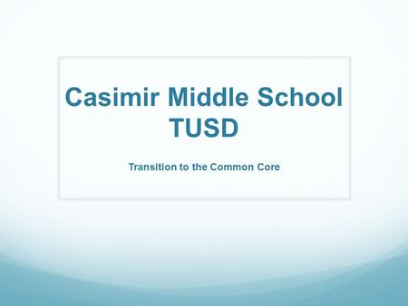 Casimir Middle School TUSD Transition to the Common Core.