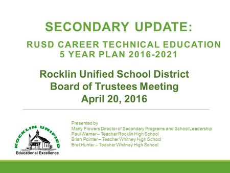 SECONDARY UPDATE: RUSD CAREER TECHNICAL EDUCATION 5 YEAR PLAN 2016-2021 Rocklin Unified School District Board of Trustees Meeting April 20, 2016 Presented.