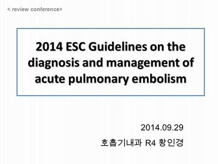 2014 ESC Guidelines on the diagnosis and management of acute pulmonary embolism 2014.09.29 호흡기내과 R4 황인경.