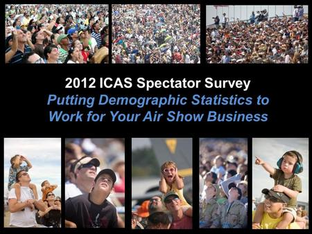 2012 ICAS Spectator Survey Putting Demographic Statistics to Work for Your Air Show Business.