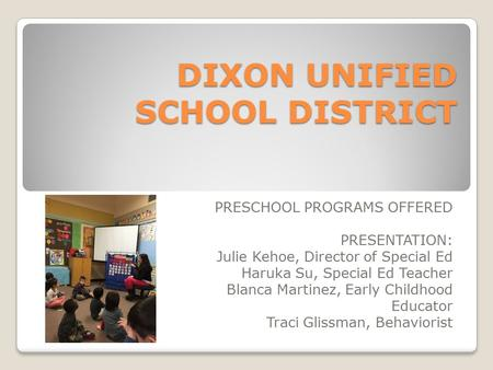 DIXON UNIFIED SCHOOL DISTRICT PRESCHOOL PROGRAMS OFFERED PRESENTATION: Julie Kehoe, Director of Special Ed Haruka Su, Special Ed Teacher Blanca Martinez,