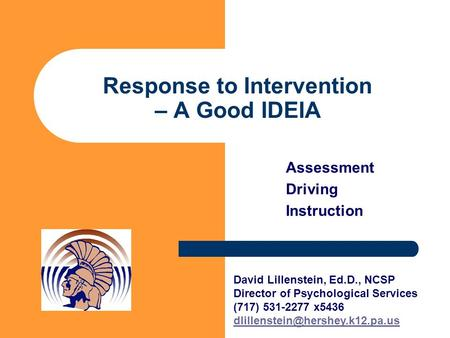 Response to Intervention – A Good IDEIA Assessment Driving Instruction David Lillenstein, Ed.D., NCSP Director of Psychological Services (717) 531-2277.